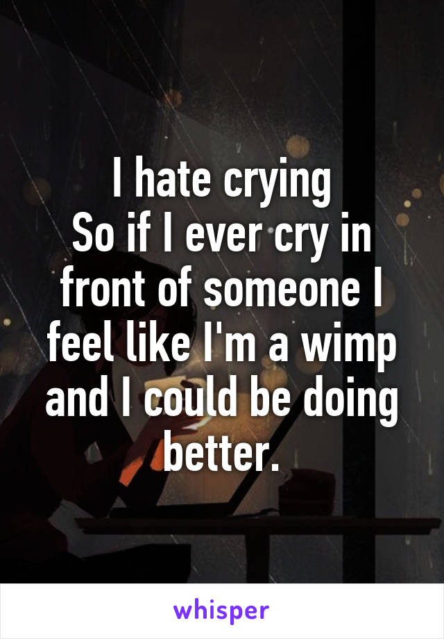 I hate crying So if I ever cry in front of someone I feel like I'm a wimp and I could be doing better.