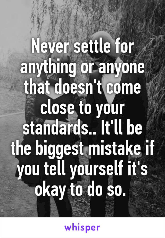 Never settle for anything or anyone that doesn't come close to your standards.. It'll be the biggest mistake if you tell yourself it's okay to do so.