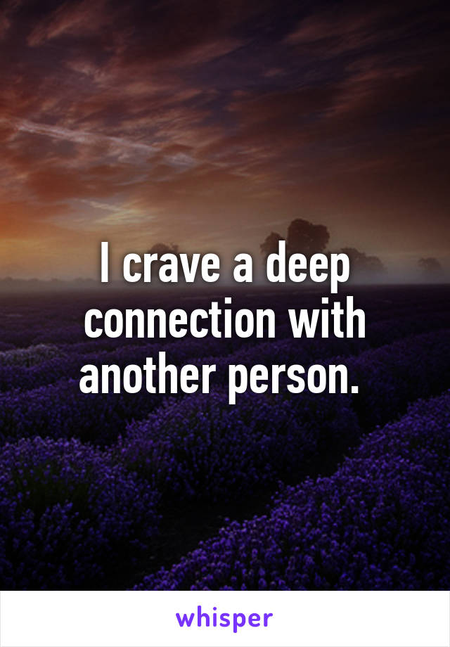 I crave a deep connection with another person.