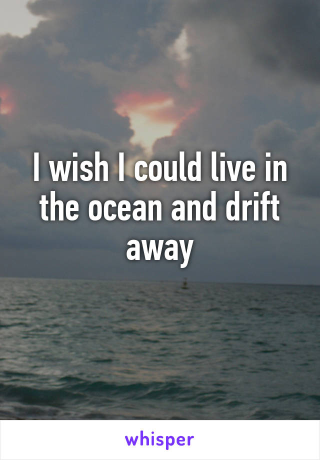 I wish I could live in the ocean and drift away