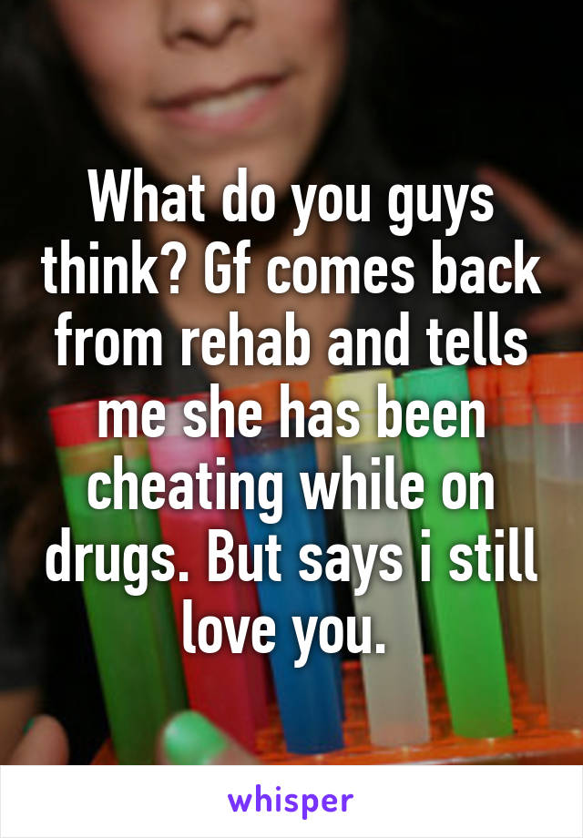What do you guys think? Gf comes back from rehab and tells me she has been cheating while on drugs. But says i still love you.