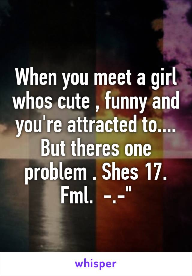When you meet a girl whos cute , funny and you're attracted to.... But theres one problem . Shes 17. Fml.  -.-""