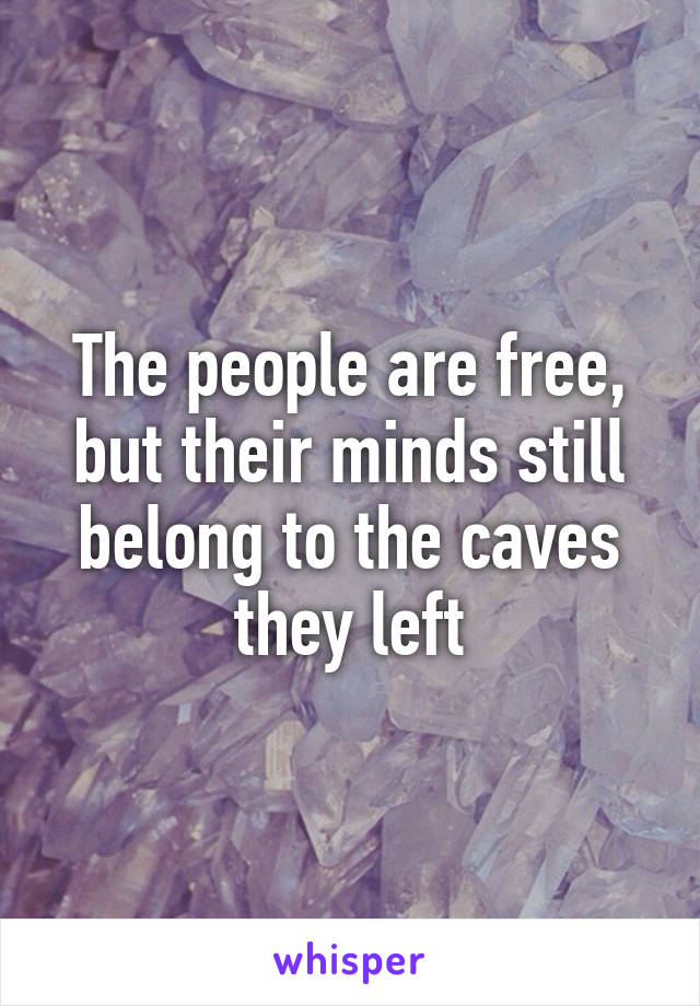 The people are free, but their minds still belong to the caves they left