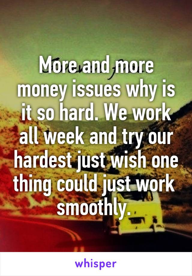 More and more money issues why is it so hard. We work all week and try our hardest just wish one thing could just work  smoothly.