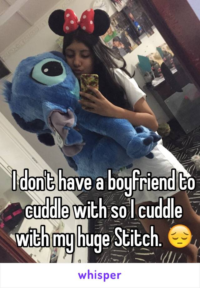 I don't have a boyfriend to cuddle with so I cuddle with my huge Stitch. 😔