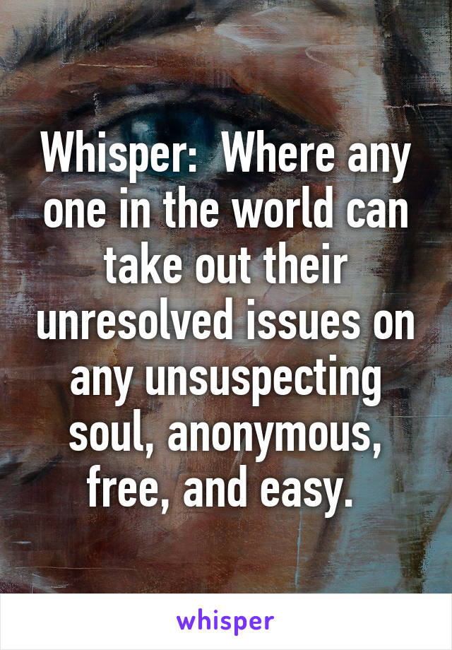 Whisper:  Where any one in the world can take out their unresolved issues on any unsuspecting soul, anonymous, free, and easy.