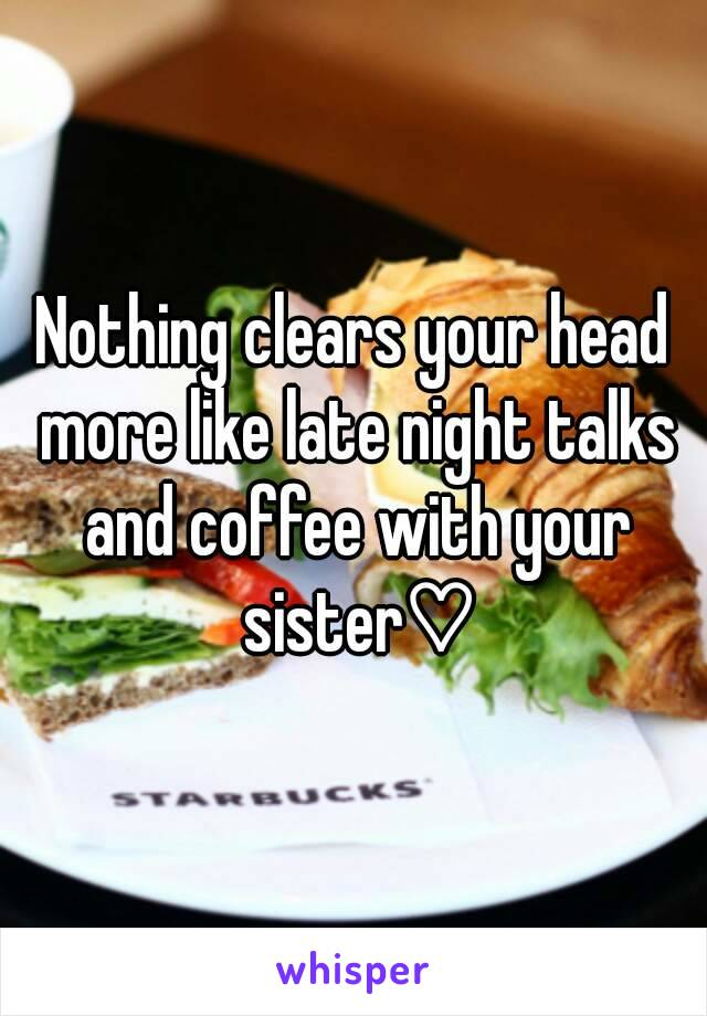 Nothing clears your head more like late night talks and coffee with your sister♡