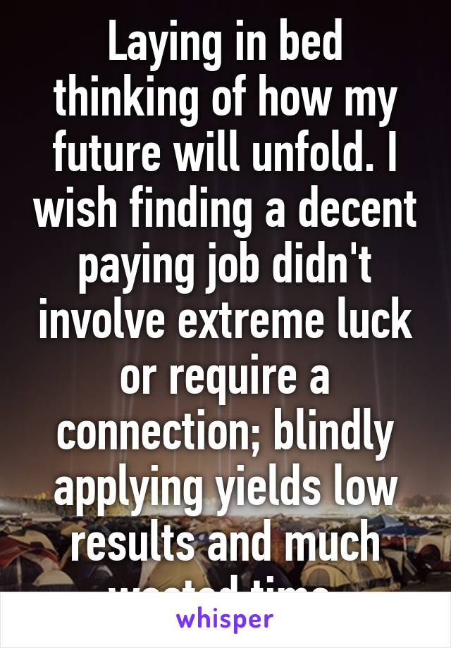 Laying in bed thinking of how my future will unfold. I wish finding a decent paying job didn't involve extreme luck or require a connection; blindly applying yields low results and much wasted time.