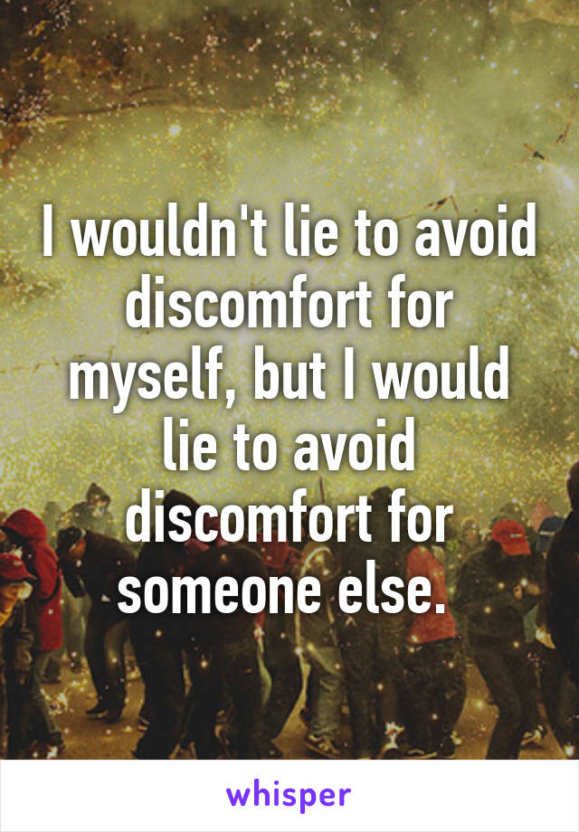 I wouldn't lie to avoid discomfort for myself, but I would lie to avoid discomfort for someone else.