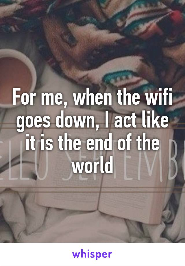 For me, when the wifi goes down, I act like it is the end of the world