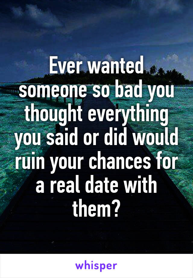 Ever wanted someone so bad you thought everything you said or did would ruin your chances for a real date with them?