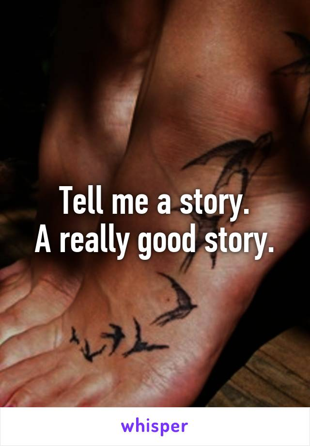 Tell me a story. A really good story.