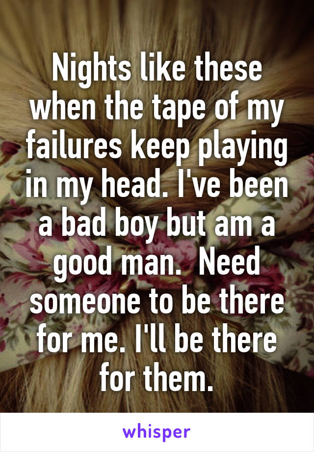Nights like these when the tape of my failures keep playing in my head. I've been a bad boy but am a good man.  Need someone to be there for me. I'll be there for them.