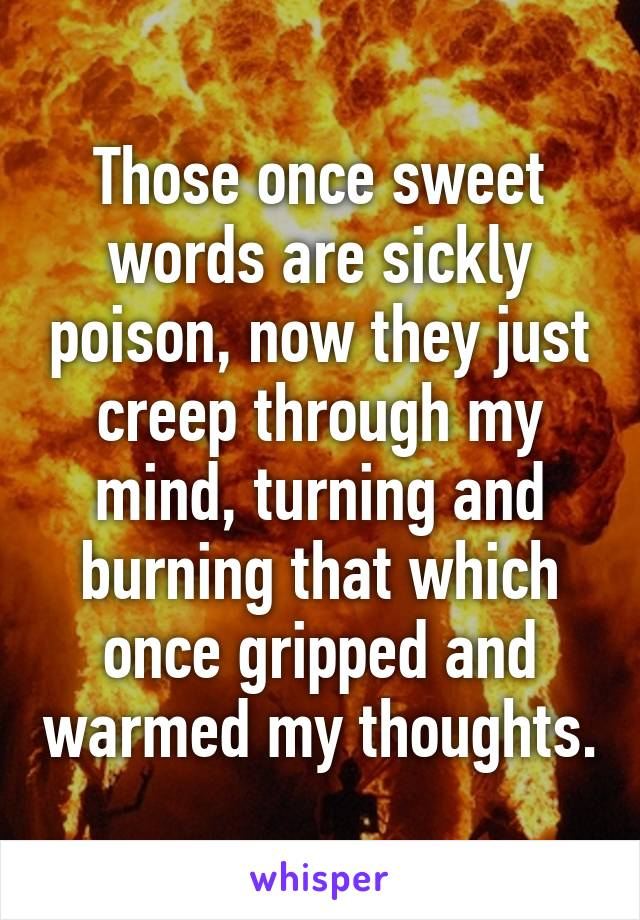 Those once sweet words are sickly poison, now they just creep through my mind, turning and burning that which once gripped and warmed my thoughts.