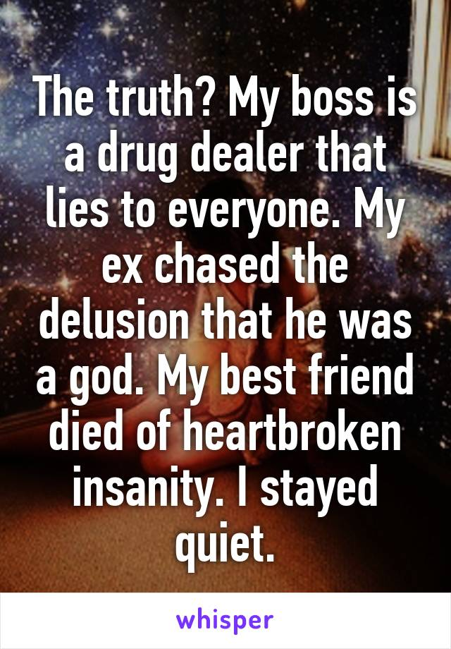 The truth? My boss is a drug dealer that lies to everyone. My ex chased the delusion that he was a god. My best friend died of heartbroken insanity. I stayed quiet.