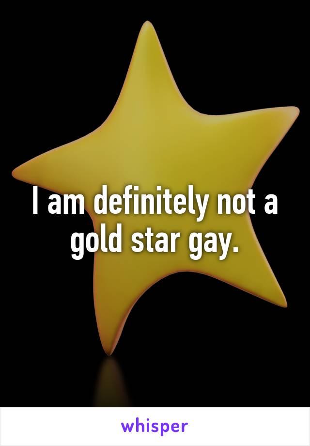 I am definitely not a gold star gay.