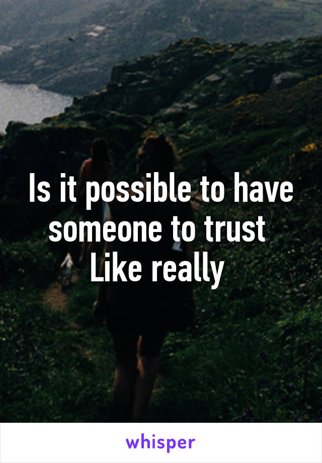 Is it possible to have someone to trust  Like really