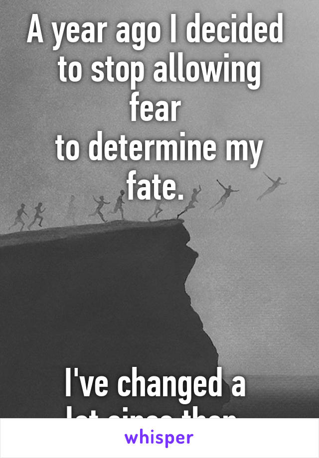 A year ago I decided  to stop allowing fear  to determine my fate.      I've changed a  lot since then.