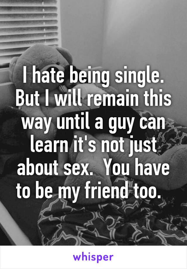 I hate being single. But I will remain this way until a guy can learn it's not just about sex.  You have to be my friend too.