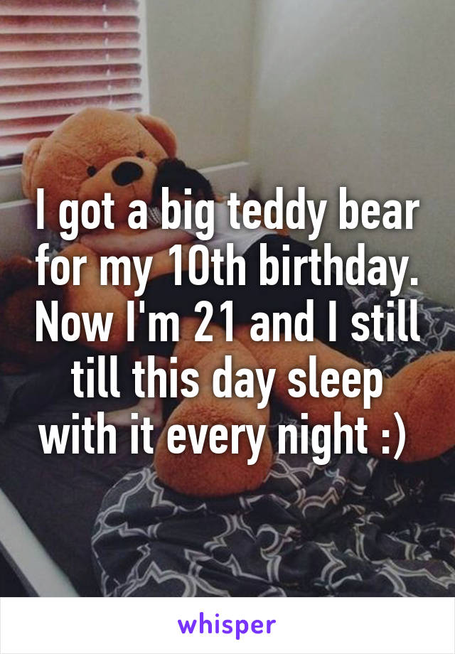 I got a big teddy bear for my 1Oth birthday. Now I'm 21 and I still till this day sleep with it every night :)