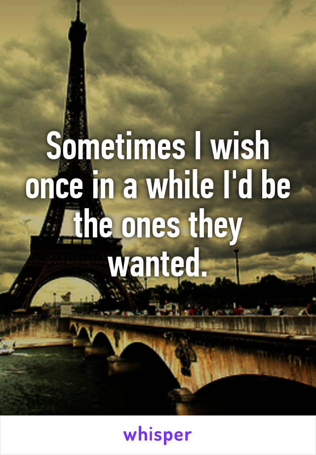 Sometimes I wish once in a while I'd be the ones they wanted.