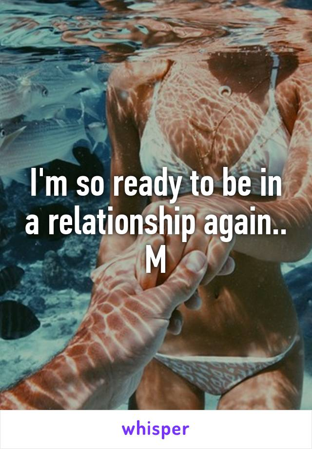 I'm so ready to be in a relationship again.. M