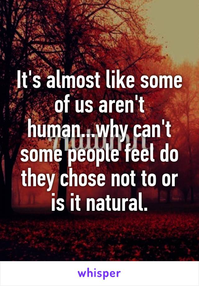 It's almost like some of us aren't human...why can't some people feel do they chose not to or is it natural.
