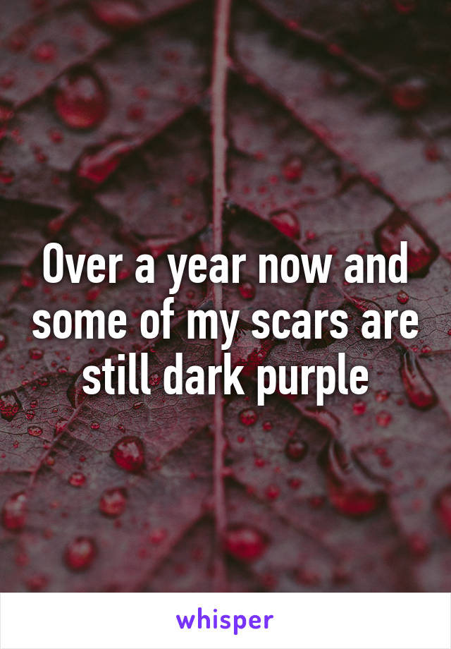 Over a year now and some of my scars are still dark purple
