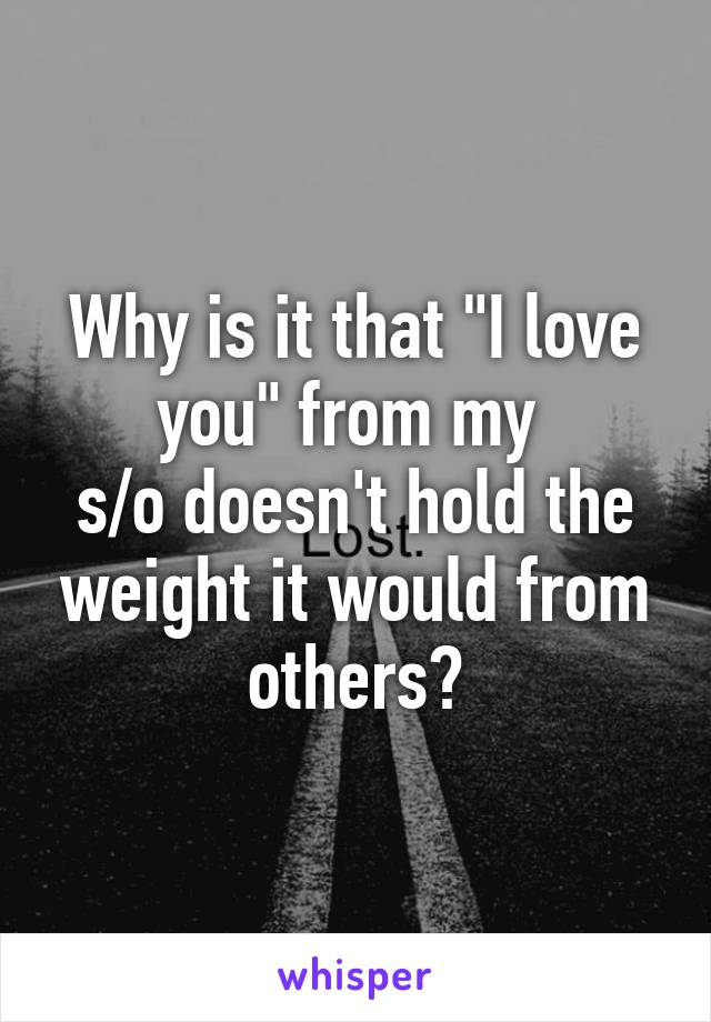 """Why is it that """"I love you"""" from my  s/o doesn't hold the weight it would from others?"""