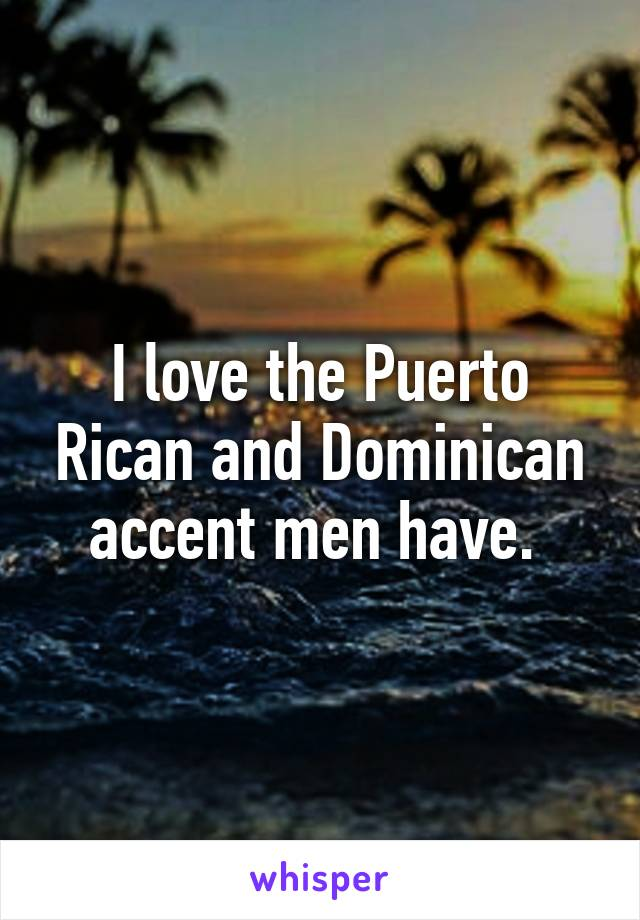 I love the Puerto Rican and Dominican accent men have.