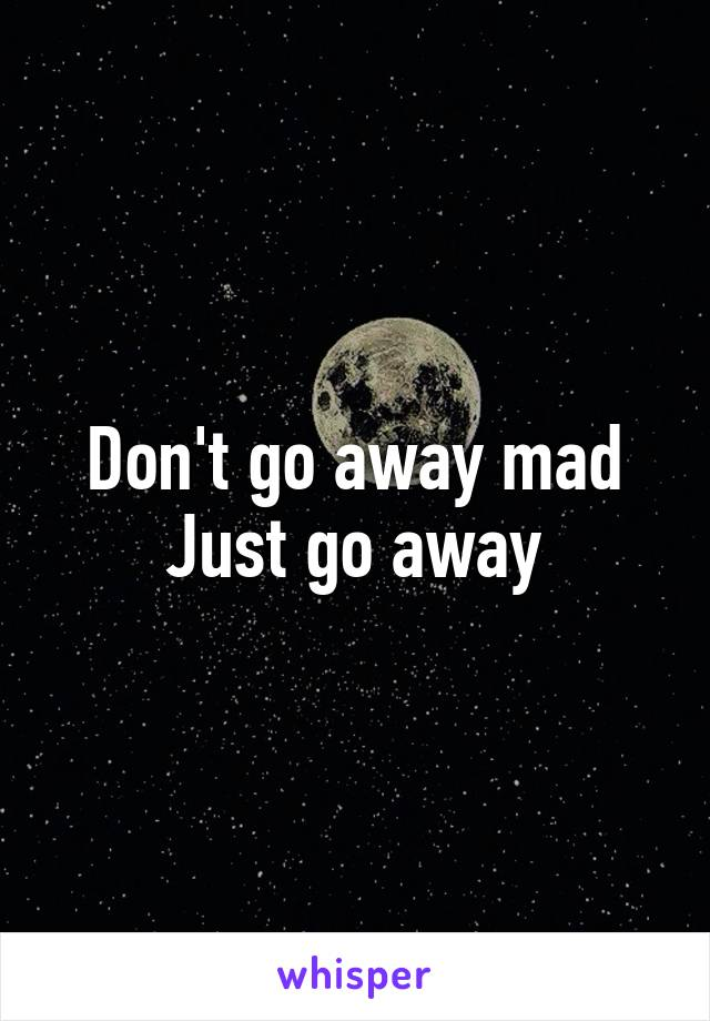 Don't go away mad Just go away