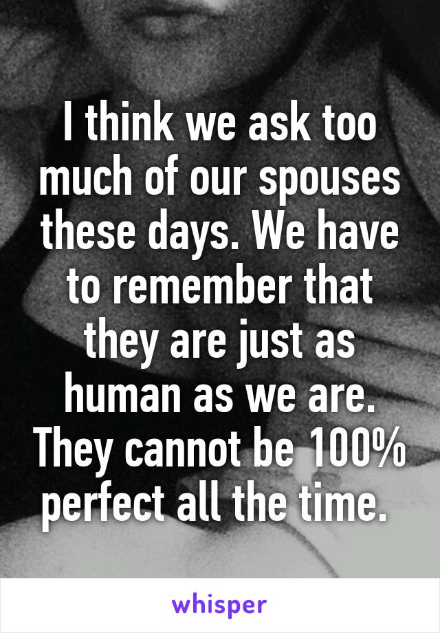 I think we ask too much of our spouses these days. We have to remember that they are just as human as we are. They cannot be 100% perfect all the time.