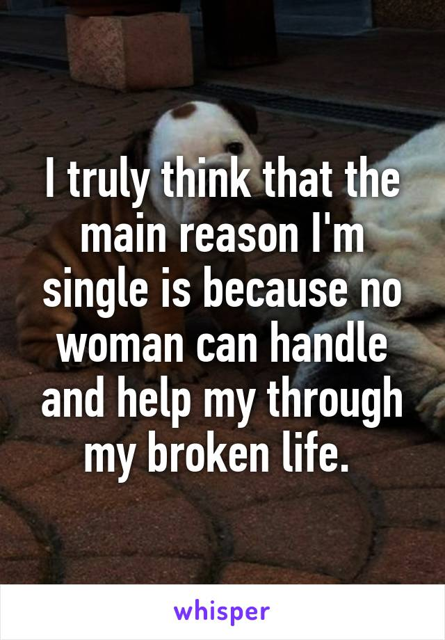 I truly think that the main reason I'm single is because no woman can handle and help my through my broken life.