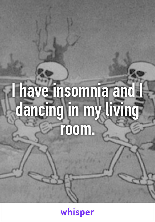 I have insomnia and I dancing in my living room.