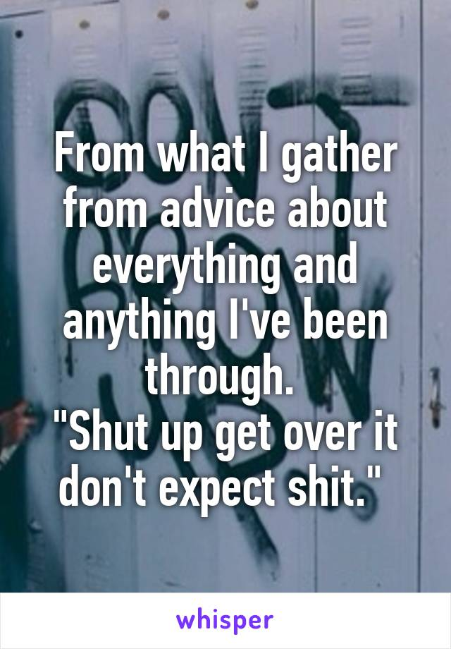 """From what I gather from advice about everything and anything I've been through.  """"Shut up get over it don't expect shit."""""""