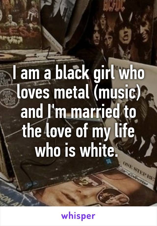 I am a black girl who loves metal (music) and I'm married to the love of my life who is white.
