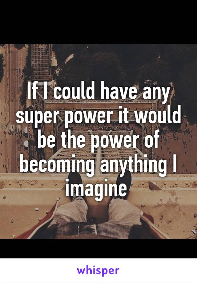 If I could have any super power it would be the power of becoming anything I imagine