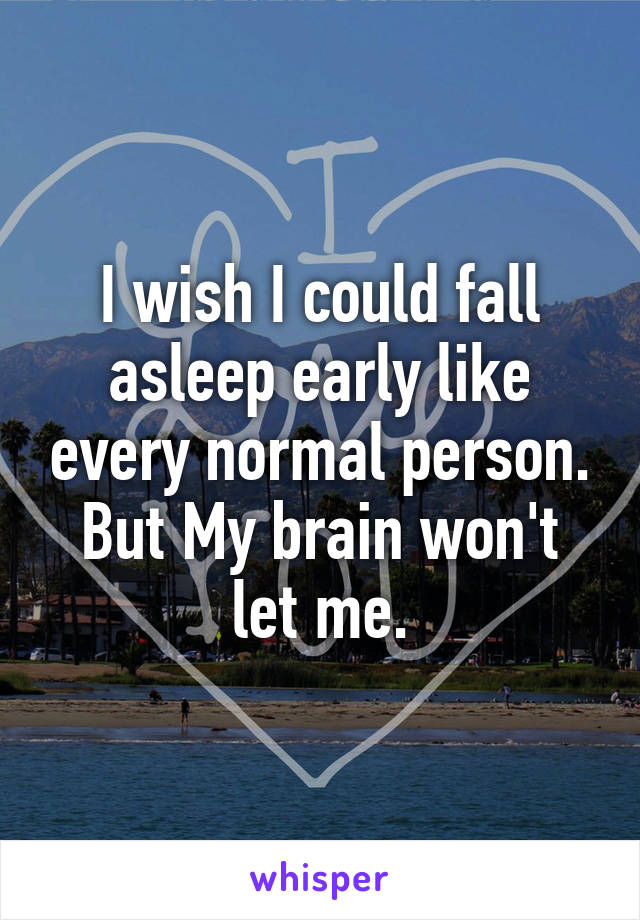 I wish I could fall asleep early like every normal person. But My brain won't let me.