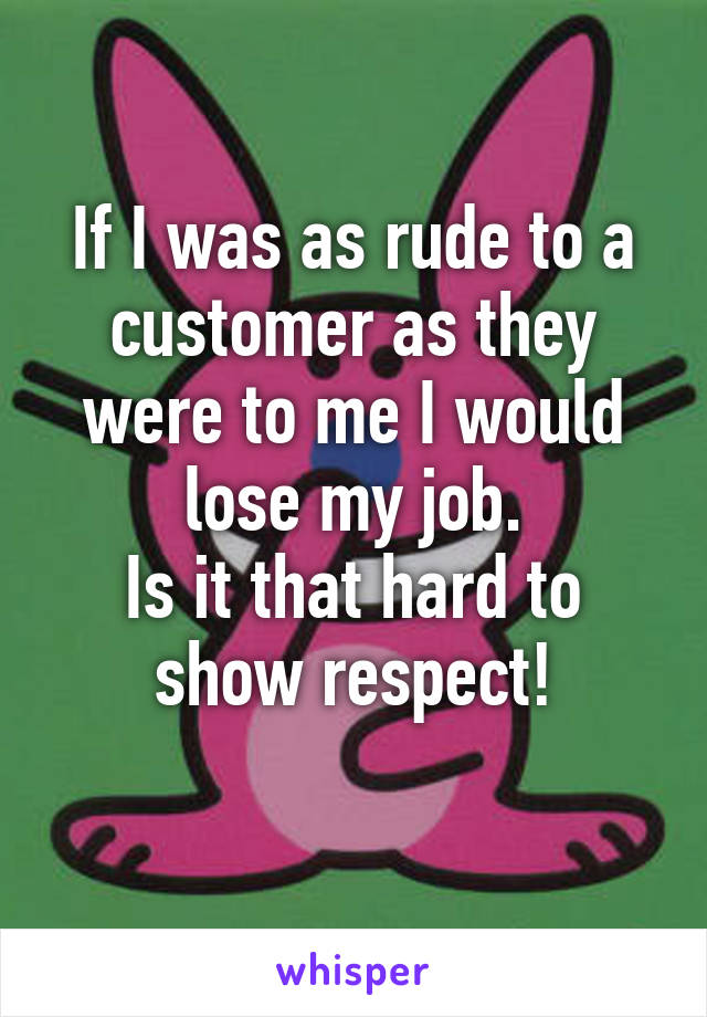 If I was as rude to a customer as they were to me I would lose my job. Is it that hard to show respect!