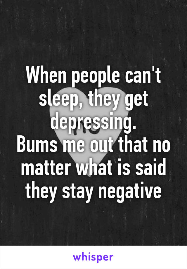 When people can't sleep, they get depressing. Bums me out that no matter what is said they stay negative