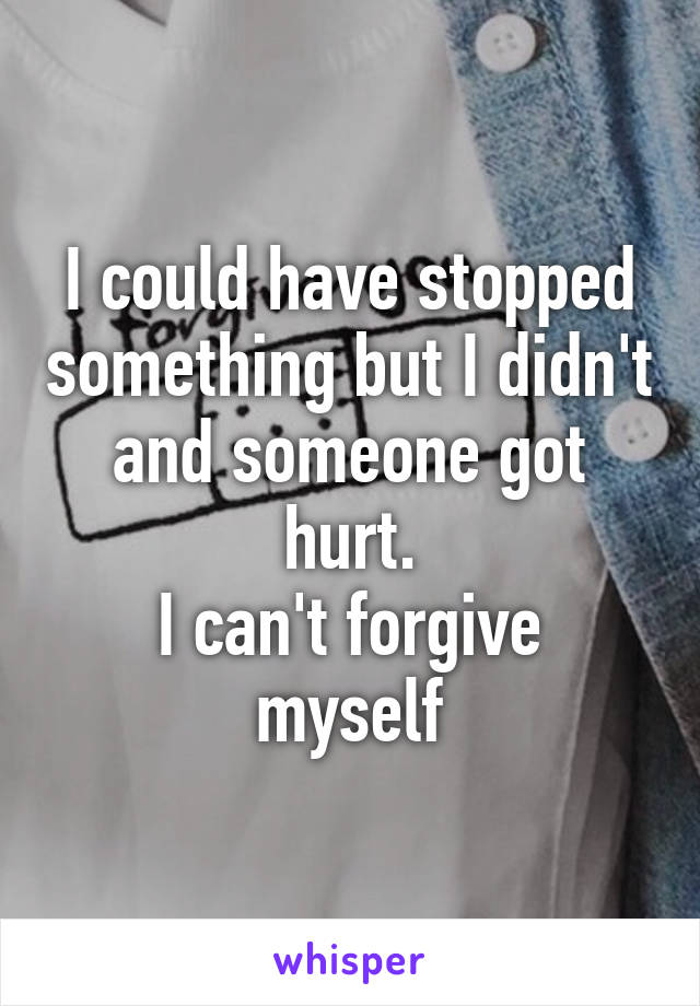 I could have stopped something but I didn't and someone got hurt. I can't forgive myself