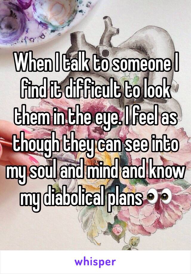 When I talk to someone I find it difficult to look them in the eye. I feel as though they can see into my soul and mind and know my diabolical plans 👀