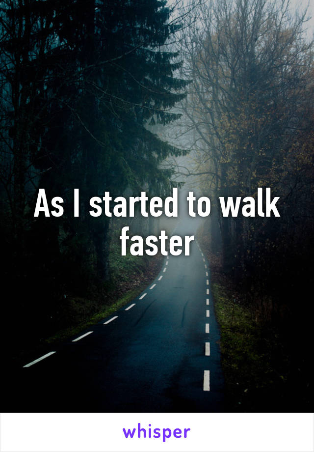 As I started to walk faster