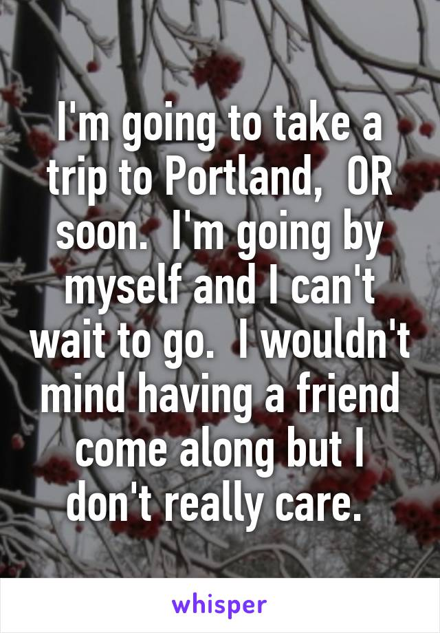 I'm going to take a trip to Portland,  OR soon.  I'm going by myself and I can't wait to go.  I wouldn't mind having a friend come along but I don't really care.