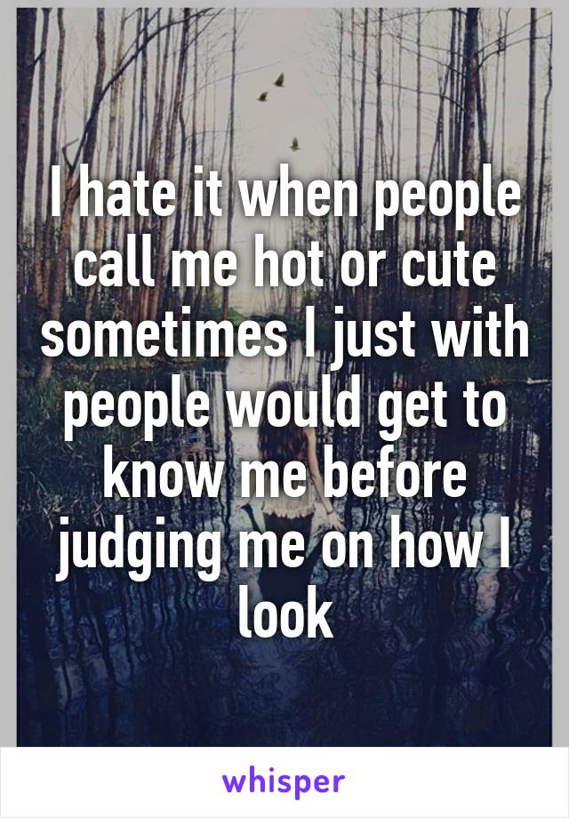 I hate it when people call me hot or cute sometimes I just with people would get to know me before judging me on how I look