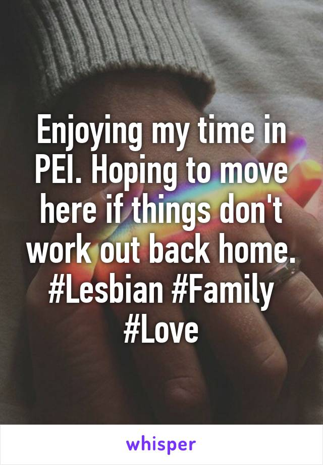 Enjoying my time in PEI. Hoping to move here if things don't work out back home. #Lesbian #Family #Love