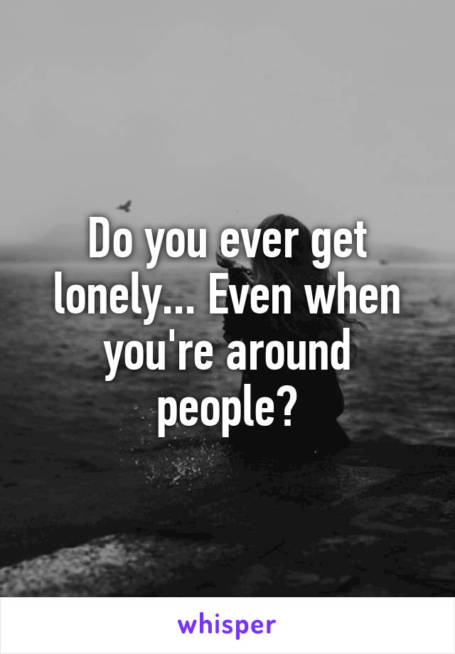 Do you ever get lonely... Even when you're around people?