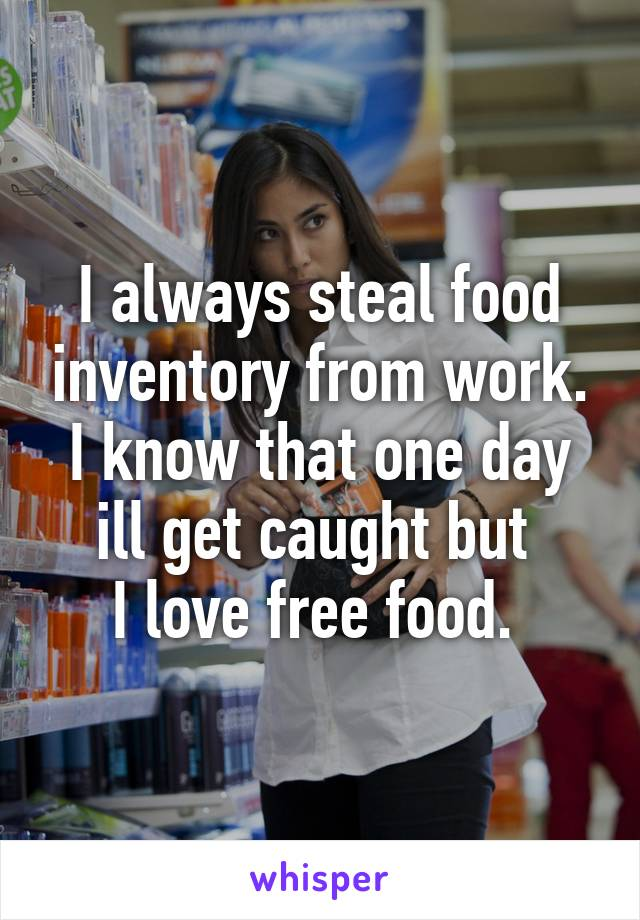 I always steal food inventory from work. I know that one day ill get caught but  I love free food.