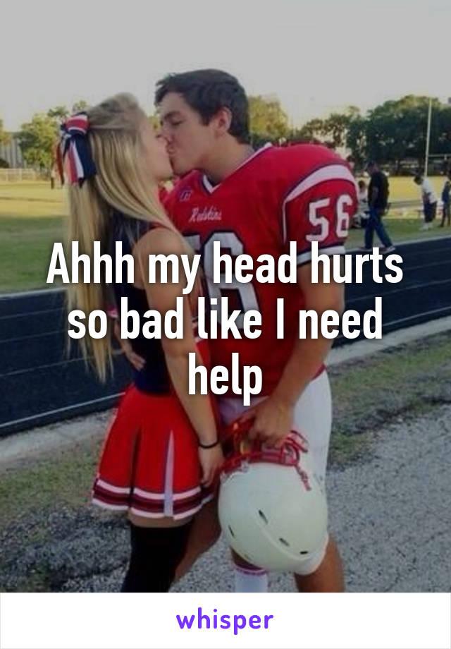 Ahhh my head hurts so bad like I need help