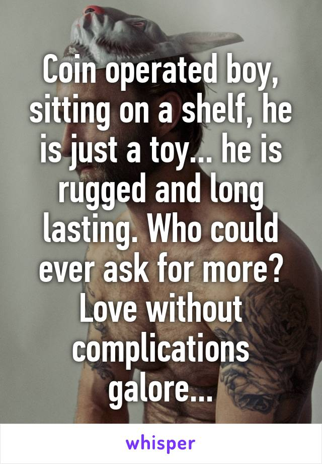 Coin operated boy, sitting on a shelf, he is just a toy... he is rugged and long lasting. Who could ever ask for more? Love without complications galore...